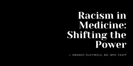 Racism in Medicine: Shifting the Power J. Nwando Olayiwola, MD, MPH, FAAFP